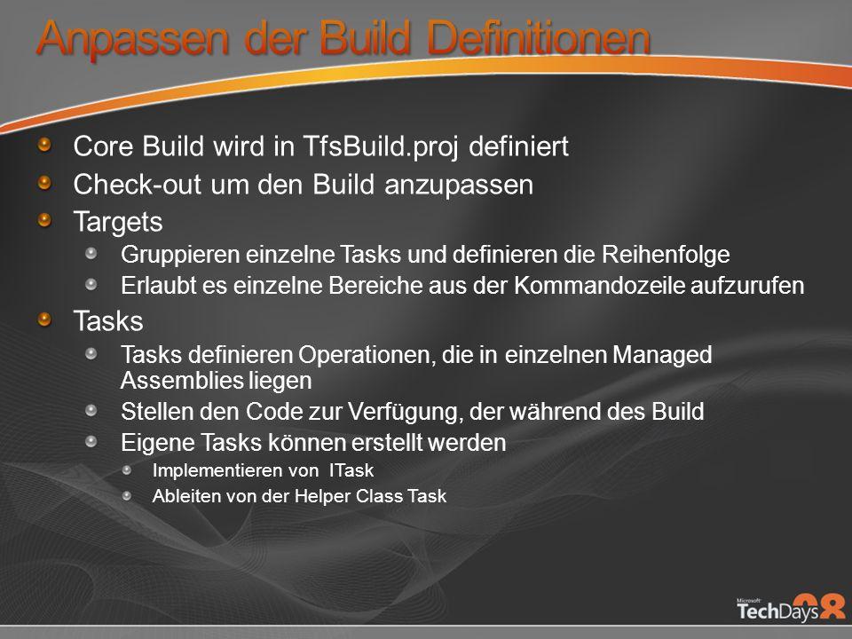 Core Build wird in TfsBuild.proj definiert Check-out um den Build anzupassen Targets Gruppieren einzelne Tasks und definieren die Reihenfolge Erlaubt es einzelne Bereiche aus der Kommandozeile aufzurufen Tasks Tasks definieren Operationen, die in einzelnen Managed Assemblies liegen Stellen den Code zur Verfügung, der während des Build Eigene Tasks können erstellt werden Implementieren von ITask Ableiten von der Helper Class Task