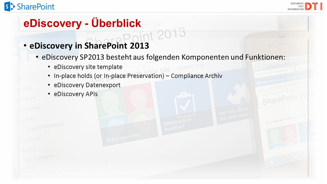 eDiscovery - Überblick eDiscovery in SharePoint 2013 eDiscovery SP2013 besteht aus folgenden Komponenten und Funktionen: eDiscovery site template In-place holds (or In-place Preservation) – Compliance Archiv eDiscovery Datenexport eDiscovery APIs