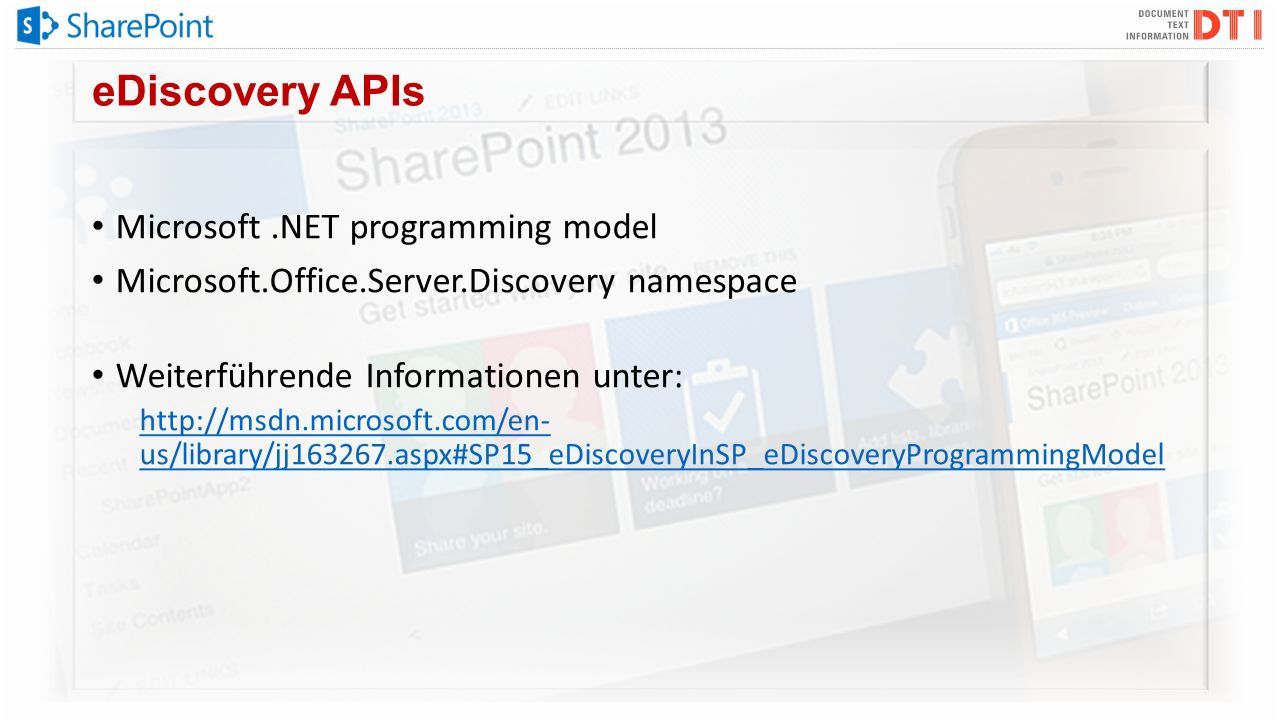 eDiscovery APIs Microsoft.NET programming model Microsoft.Office.Server.Discovery namespace Weiterführende Informationen unter: http://msdn.microsoft.com/en- us/library/jj163267.aspx#SP15_eDiscoveryInSP_eDiscoveryProgrammingModel