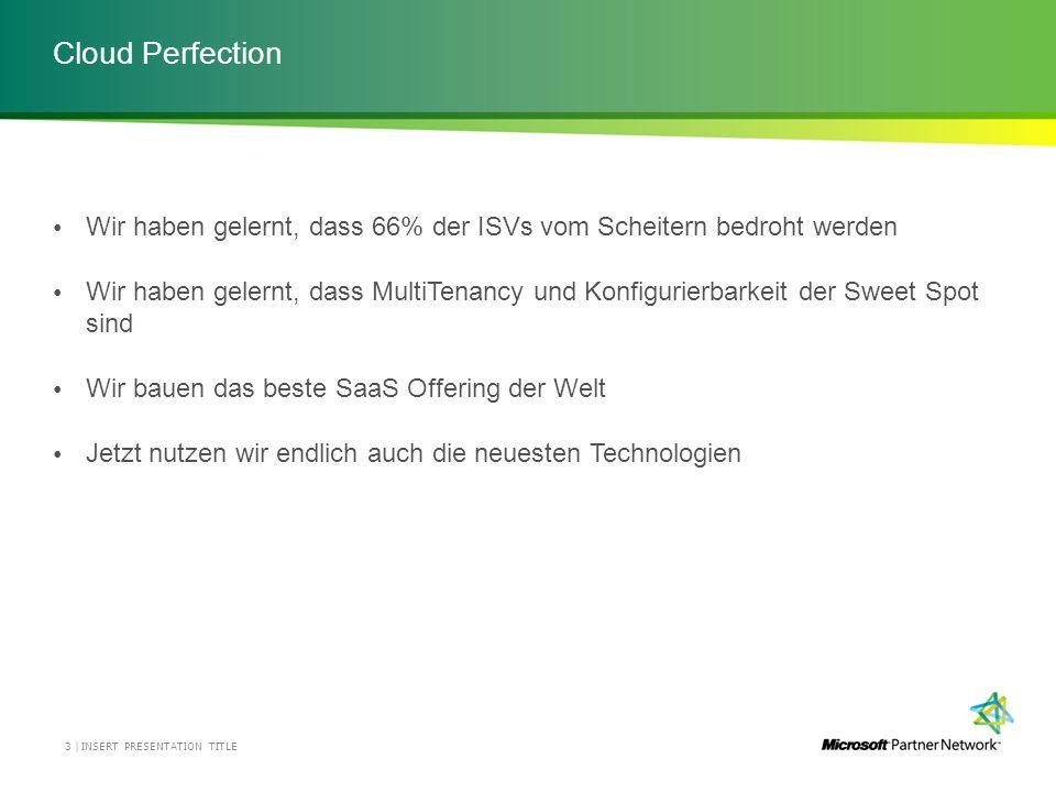 Cloud Perfection INSERT PRESENTATION TITLE3 | Wir haben gelernt, dass 66% der ISVs vom Scheitern bedroht werden Wir haben gelernt, dass MultiTenancy und Konfigurierbarkeit der Sweet Spot sind Wir bauen das beste SaaS Offering der Welt Jetzt nutzen wir endlich auch die neuesten Technologien