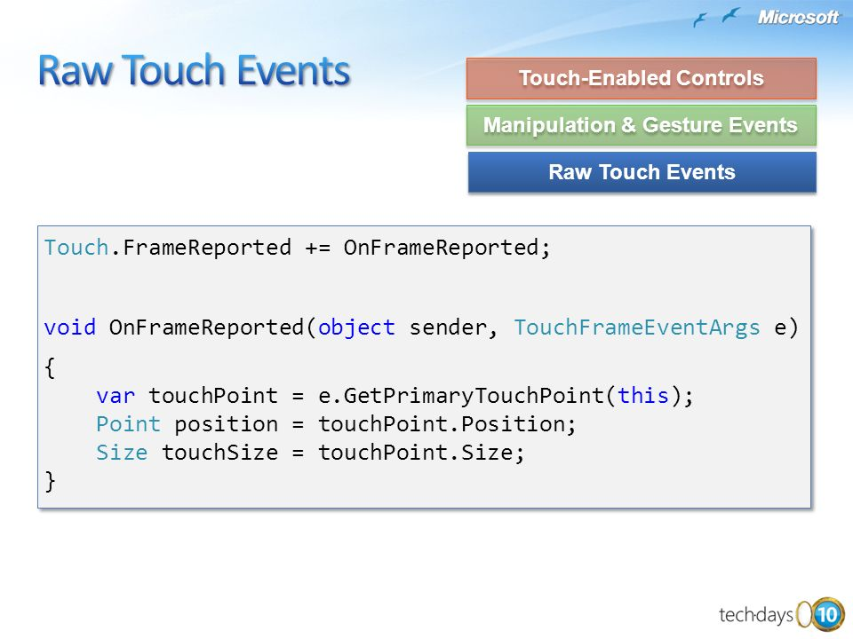 Touch.FrameReported += OnFrameReported; void OnFrameReported(object sender, TouchFrameEventArgs e) { var touchPoint = e.GetPrimaryTouchPoint(this); Po