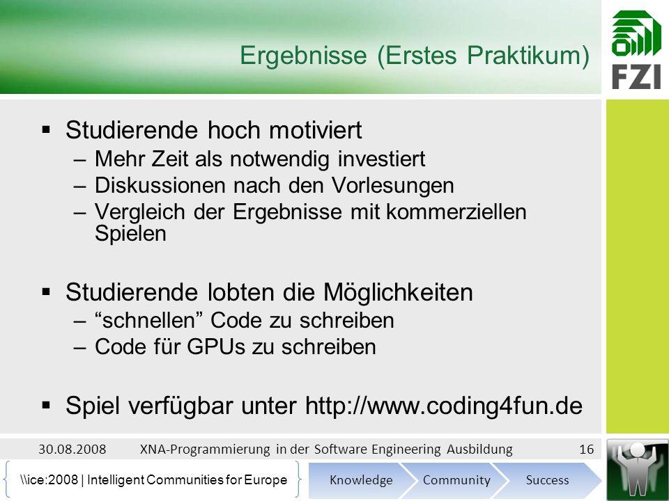 \ice:2008 | Intelligent Communities for Europe Ergebnisse (Erstes Praktikum) Studierende hoch motiviert –Mehr Zeit als notwendig investiert –Diskussionen nach den Vorlesungen –Vergleich der Ergebnisse mit kommerziellen Spielen Studierende lobten die Möglichkeiten –schnellen Code zu schreiben –Code für GPUs zu schreiben Spiel verfügbar unter http://www.coding4fun.de 30.08.2008XNA-Programmierung in der Software Engineering Ausbildung16
