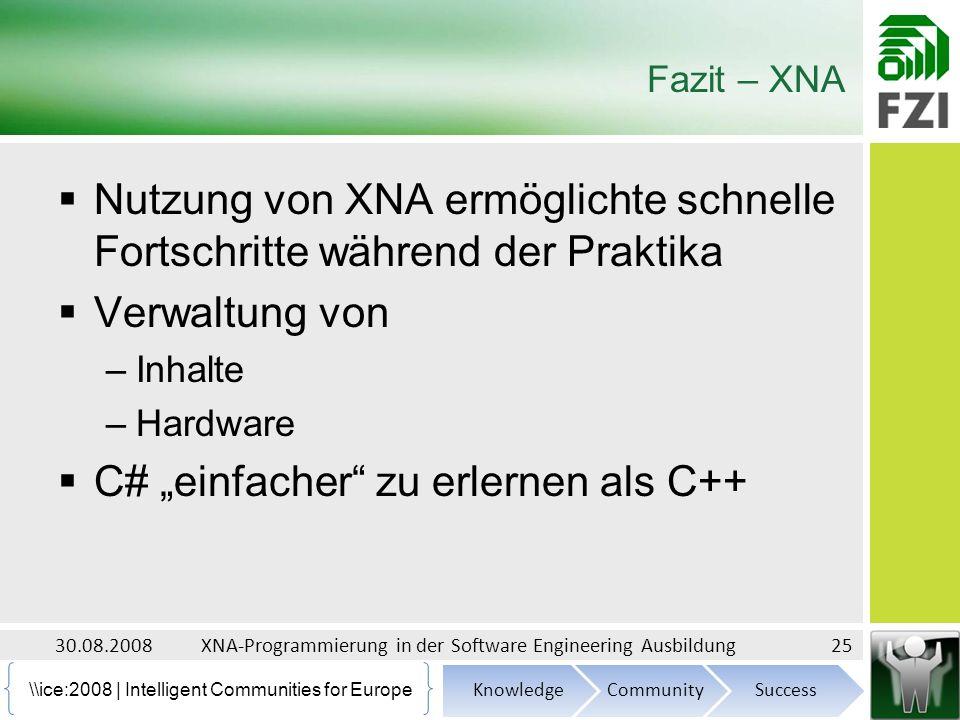 \ice:2008 | Intelligent Communities for Europe Fazit – XNA Nutzung von XNA ermöglichte schnelle Fortschritte während der Praktika Verwaltung von –Inhalte –Hardware C# einfacher zu erlernen als C++ 30.08.2008XNA-Programmierung in der Software Engineering Ausbildung25