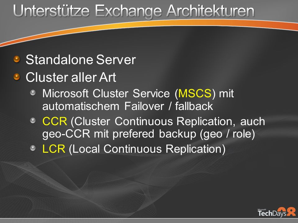 Standalone Server Cluster aller Art Microsoft Cluster Service (MSCS) mit automatischem Failover / fallback CCR (Cluster Continuous Replication, auch geo-CCR mit prefered backup (geo / role) LCR (Local Continuous Replication)