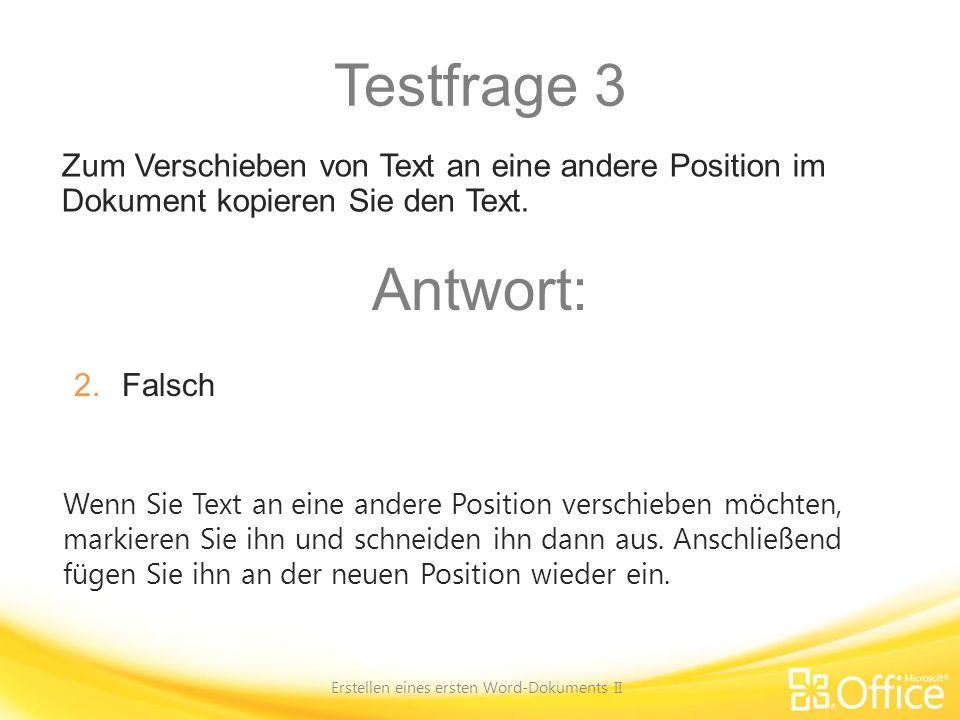Testfrage 3 Erstellen eines ersten Word-Dokuments II Wenn Sie Text an eine andere Position verschieben möchten, markieren Sie ihn und schneiden ihn da