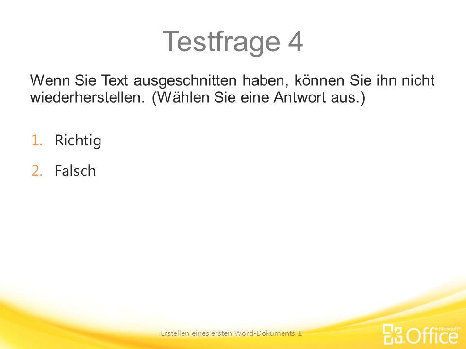 Testfrage 4 Wenn Sie Text ausgeschnitten haben, können Sie ihn nicht wiederherstellen. (Wählen Sie eine Antwort aus.) Erstellen eines ersten Word-Doku