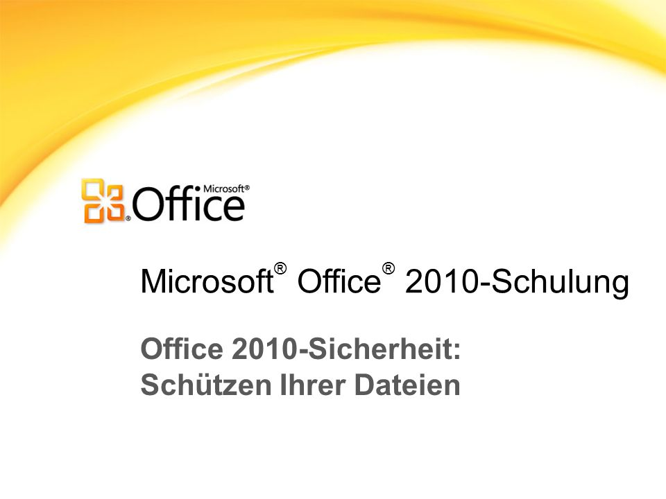 Microsoft ® Office ® 2010-Schulung Office 2010-Sicherheit: Schützen Ihrer Dateien