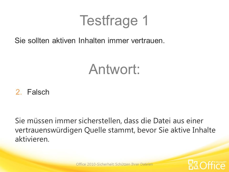 Testfrage 1 Office 2010-Sicherheit: Schützen Ihrer Dateien Sie müssen immer sicherstellen, dass die Datei aus einer vertrauenswürdigen Quelle stammt,
