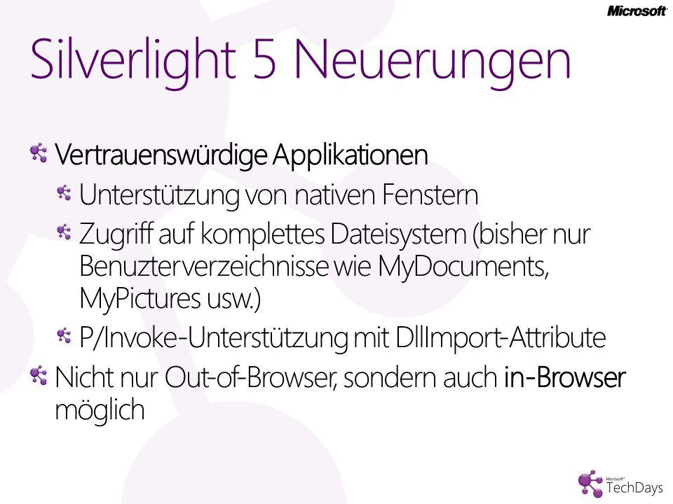 Vertrauenswürdige Applikationen Unterstützung von nativen Fenstern Zugriff auf komplettes Dateisystem (bisher nur Benuzterverzeichnisse wie MyDocuments, MyPictures usw.) P/Invoke-Unterstützung mit DllImport-Attribute Nicht nur Out-of-Browser, sondern auch in-Browser möglich Silverlight 5 Neuerungen