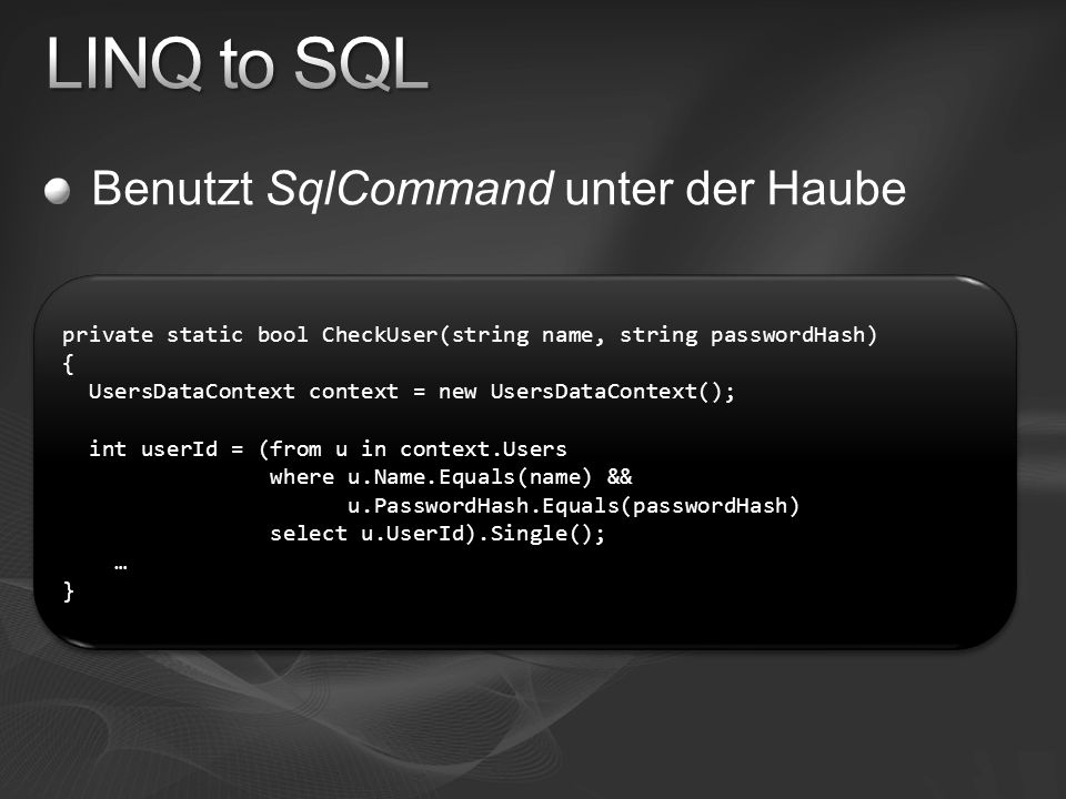 Benutzt SqlCommand unter der Haube private static bool CheckUser(string name, string passwordHash) { UsersDataContext context = new UsersDataContext()