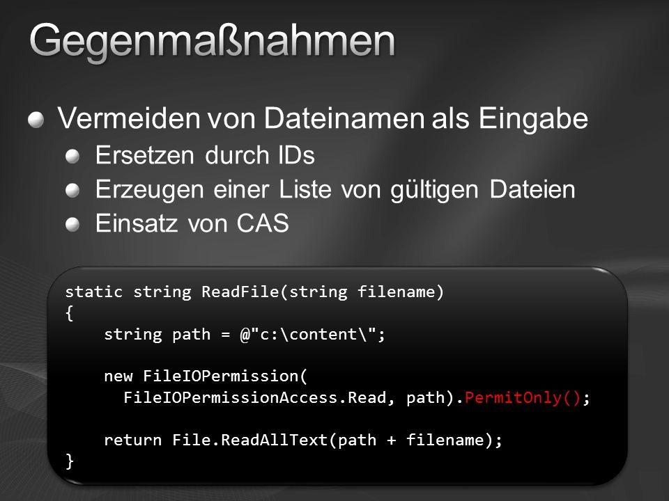 Vermeiden von Dateinamen als Eingabe Ersetzen durch IDs Erzeugen einer Liste von gültigen Dateien Einsatz von CAS static string ReadFile(string filename) { string path = @ c:\content\ ; new FileIOPermission( FileIOPermissionAccess.Read, path).PermitOnly(); return File.ReadAllText(path + filename); } static string ReadFile(string filename) { string path = @ c:\content\ ; new FileIOPermission( FileIOPermissionAccess.Read, path).PermitOnly(); return File.ReadAllText(path + filename); }