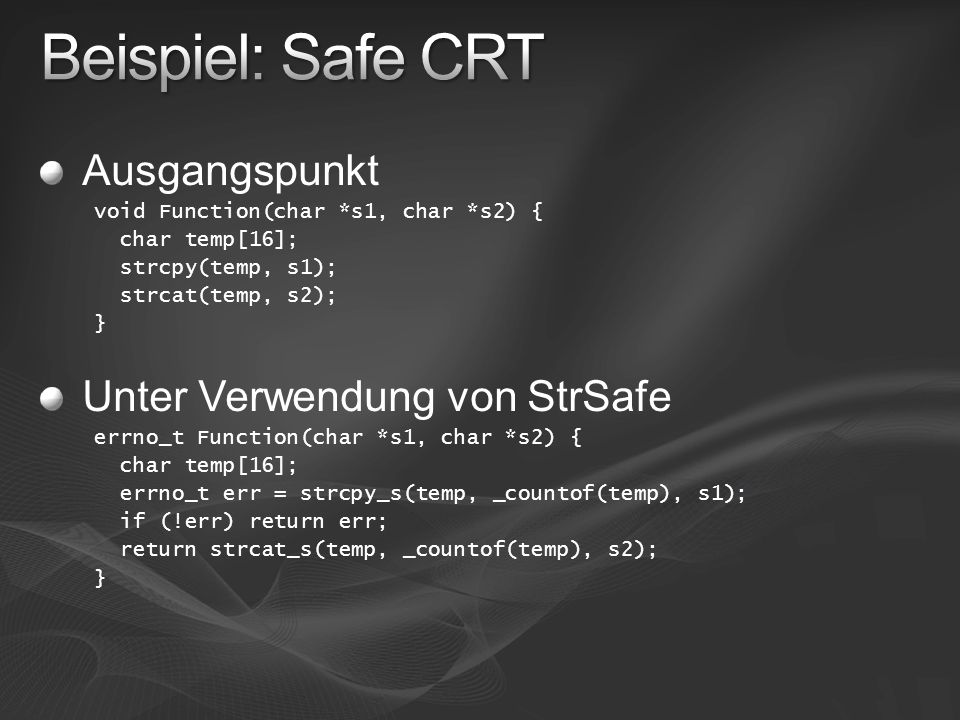Ausgangspunkt void Function(char *s1, char *s2) { char temp[16]; strcpy(temp, s1); strcat(temp, s2); } Unter Verwendung von StrSafe errno_t Function(char *s1, char *s2) { char temp[16]; errno_t err = strcpy_s(temp, _countof(temp), s1); if (!err) return err; return strcat_s(temp, _countof(temp), s2); }