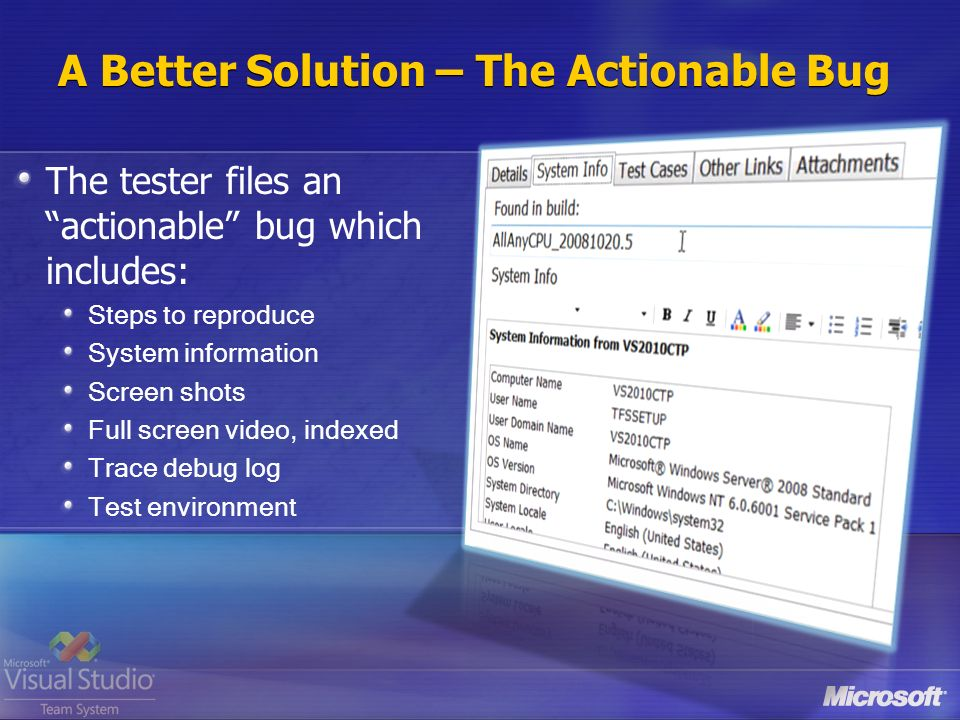 A Better Solution – The Actionable Bug The tester files an actionable bug which includes: Steps to reproduce System information Screen shots Full screen video, indexed Trace debug log Test environment