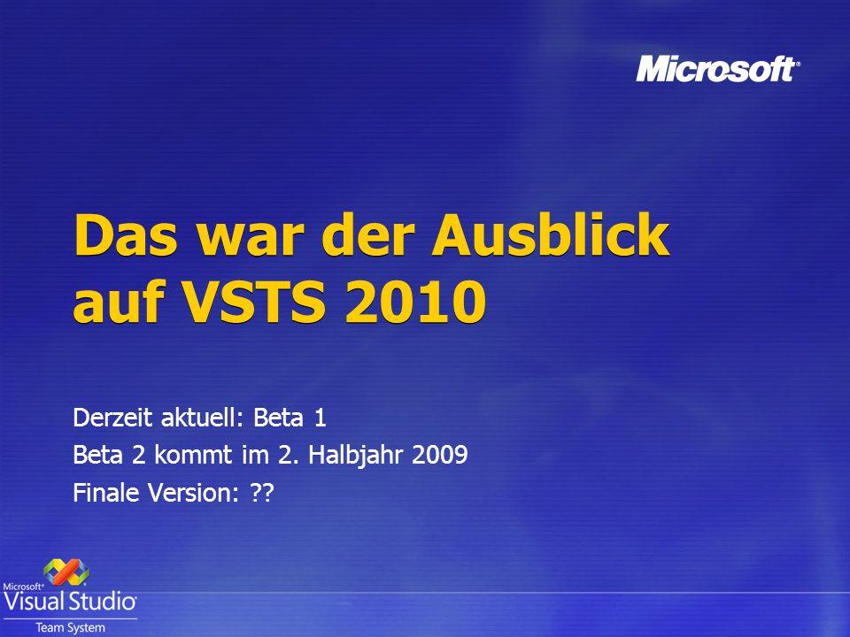 Das war der Ausblick auf VSTS 2010 Derzeit aktuell: Beta 1 Beta 2 kommt im 2. Halbjahr 2009 Finale Version: ??