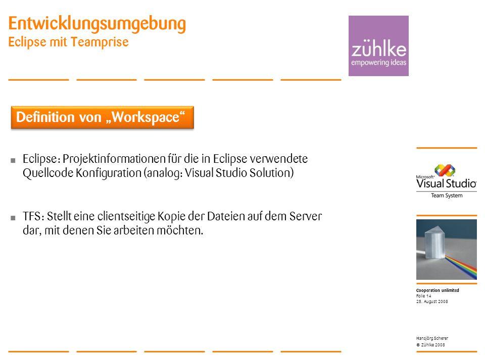 Cooperation unlimited © Zühlke 2008 Entwicklungsumgebung Eclipse mit Teamprise Eclipse: Projektinformationen für die in Eclipse verwendete Quellcode Konfiguration (analog: Visual Studio Solution) TFS: Stellt eine clientseitige Kopie der Dateien auf dem Server dar, mit denen Sie arbeiten möchten.