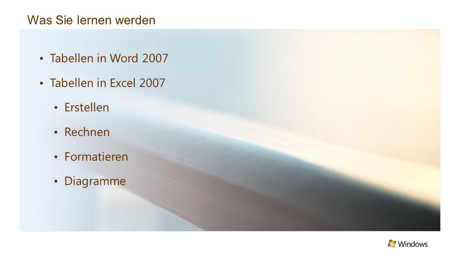 Was Sie lernen werden Tabellen in Word 2007 Tabellen in Excel 2007 Erstellen Rechnen Formatieren Diagramme