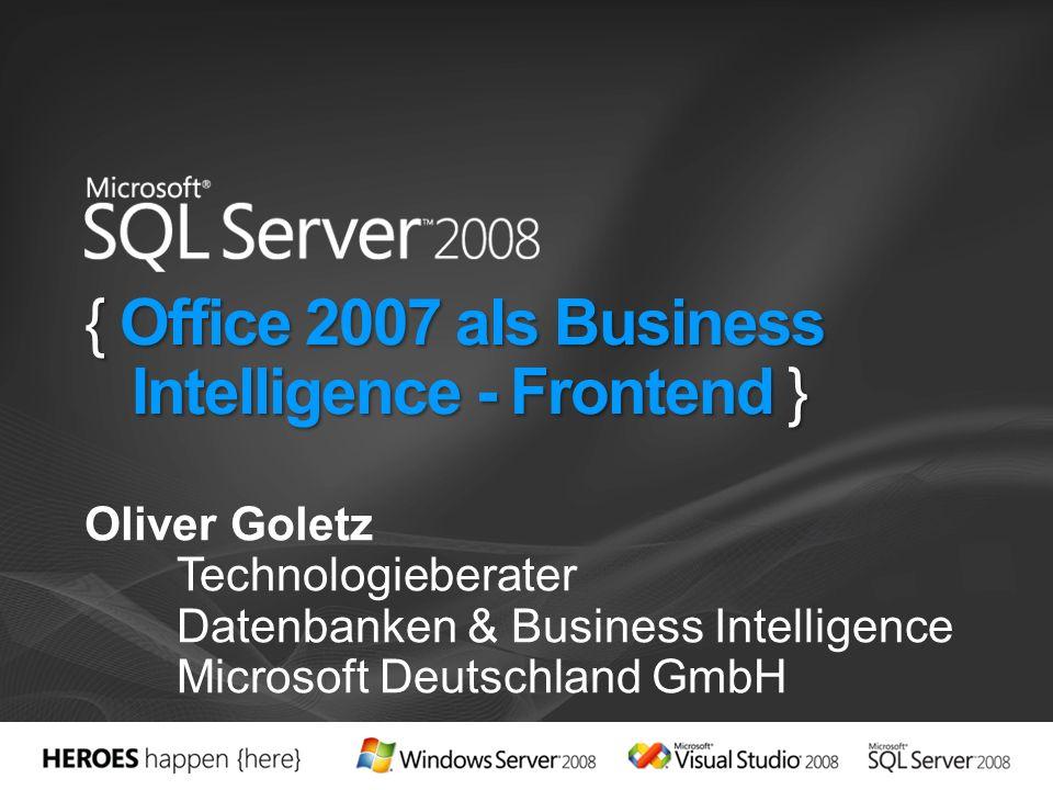 { Office 2007 als Business Intelligence - Frontend } Oliver Goletz Technologieberater Datenbanken & Business Intelligence Microsoft Deutschland GmbH