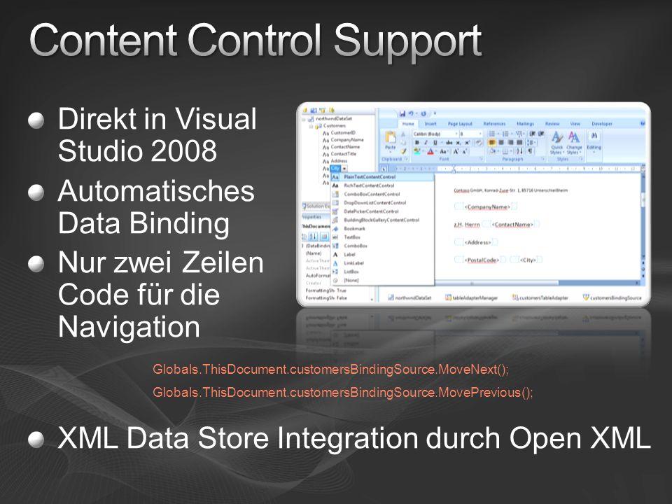 Direkt in Visual Studio 2008 Automatisches Data Binding Nur zwei Zeilen Code für die Navigation XML Data Store Integration durch Open XML Globals.ThisDocument.customersBindingSource.MoveNext(); Globals.ThisDocument.customersBindingSource.MovePrevious();