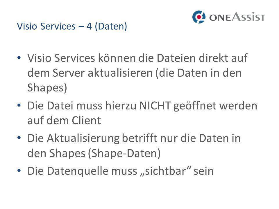 Visio Services – 4 (Daten) Visio Services können die Dateien direkt auf dem Server aktualisieren (die Daten in den Shapes) Die Datei muss hierzu NICHT geöffnet werden auf dem Client Die Aktualisierung betrifft nur die Daten in den Shapes (Shape-Daten) Die Datenquelle muss sichtbar sein
