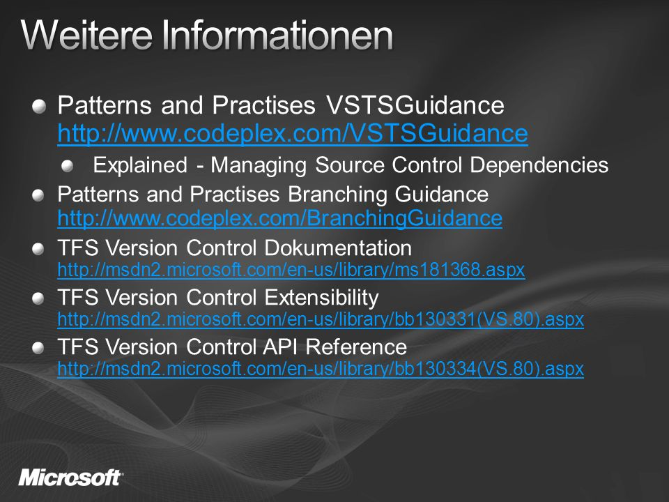 Patterns and Practises VSTSGuidance http://www.codeplex.com/VSTSGuidance http://www.codeplex.com/VSTSGuidance Explained - Managing Source Control Dependencies Patterns and Practises Branching Guidance http://www.codeplex.com/BranchingGuidance http://www.codeplex.com/BranchingGuidance TFS Version Control Dokumentation http://msdn2.microsoft.com/en-us/library/ms181368.aspx http://msdn2.microsoft.com/en-us/library/ms181368.aspx TFS Version Control Extensibility http://msdn2.microsoft.com/en-us/library/bb130331(VS.80).aspx http://msdn2.microsoft.com/en-us/library/bb130331(VS.80).aspx TFS Version Control API Reference http://msdn2.microsoft.com/en-us/library/bb130334(VS.80).aspx http://msdn2.microsoft.com/en-us/library/bb130334(VS.80).aspx