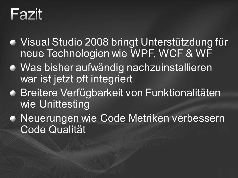 Visual Studio 2008 bringt Unterstützdung für neue Technologien wie WPF, WCF & WF Was bisher aufwändig nachzuinstallieren war ist jetzt oft integriert Breitere Verfügbarkeit von Funktionalitäten wie Unittesting Neuerungen wie Code Metriken verbessern Code Qualität