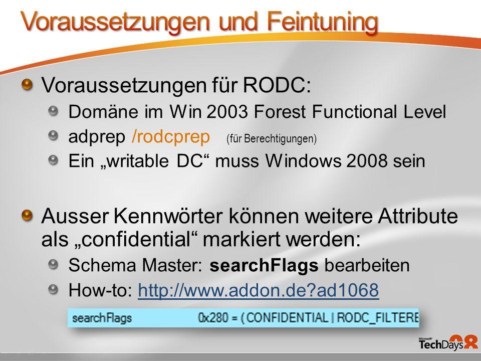 Voraussetzungen für RODC: Domäne im Win 2003 Forest Functional Level adprep /rodcprep (für Berechtigungen) Ein writable DC muss Windows 2008 sein Ausser Kennwörter können weitere Attribute als confidential markiert werden: Schema Master: searchFlags bearbeiten How-to: http://www.addon.de?ad1068http://www.addon.de?ad1068