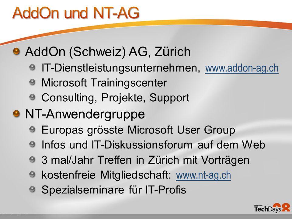 AddOn (Schweiz) AG, Zürich IT-Dienstleistungsunternehmen, www.addon-ag.ch www.addon-ag.ch Microsoft Trainingscenter Consulting, Projekte, Support NT-Anwendergruppe Europas grösste Microsoft User Group Infos und IT-Diskussionsforum auf dem Web 3 mal/Jahr Treffen in Zürich mit Vorträgen kostenfreie Mitgliedschaft: www.nt-ag.ch www.nt-ag.ch Spezialseminare für IT-Profis