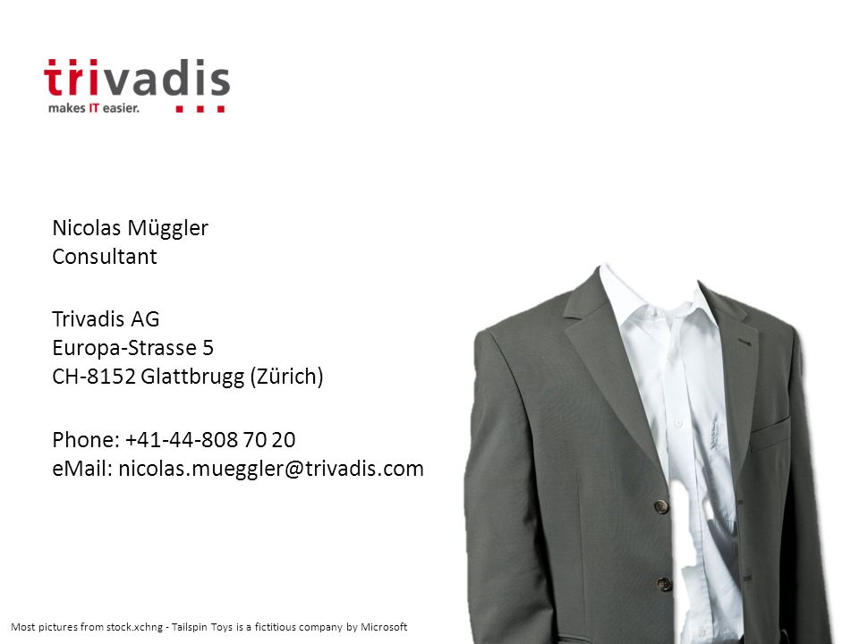 Nicolas Müggler Consultant Trivadis AG Europa-Strasse 5 CH-8152 Glattbrugg (Zürich) Phone: +41-44-808 70 20 eMail: nicolas.mueggler@trivadis.com Most pictures from stock.xchng - Tailspin Toys is a fictitious company by Microsoft
