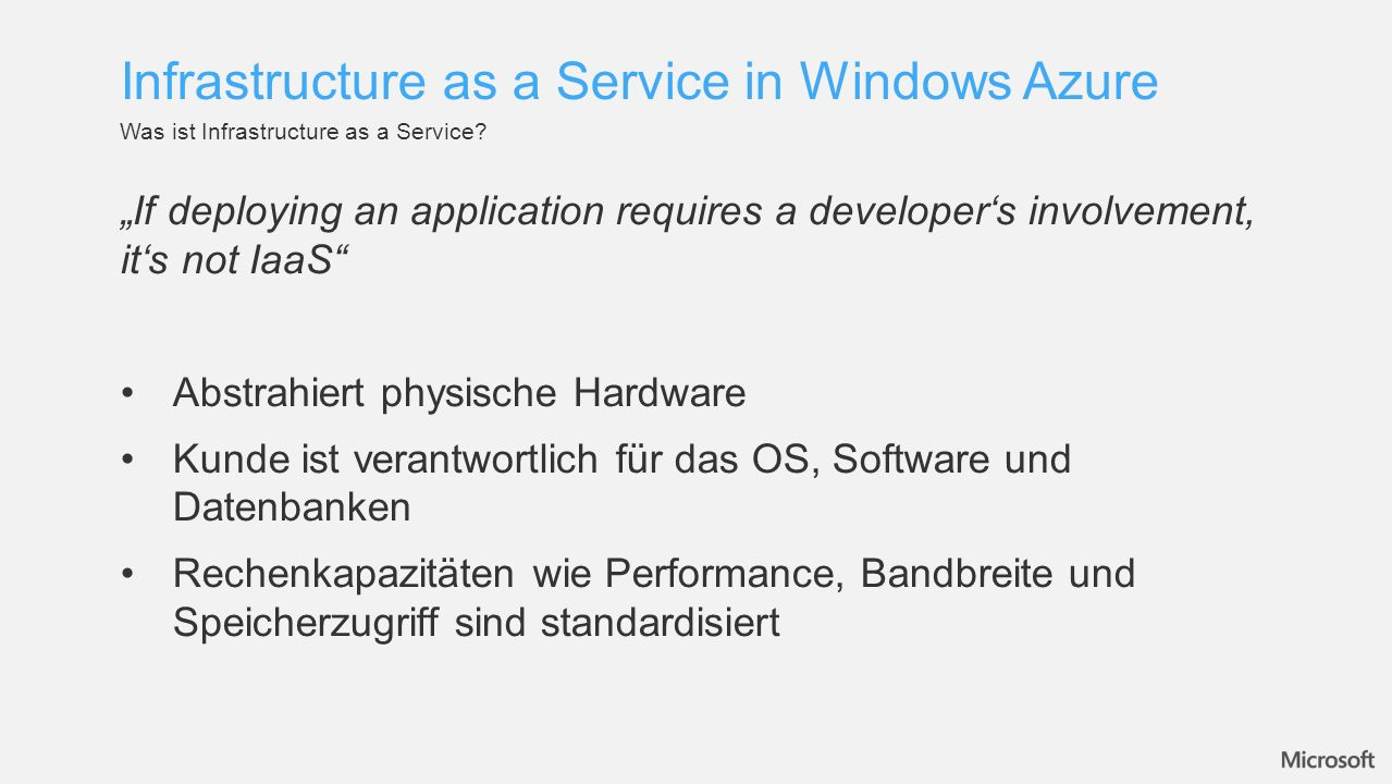 If deploying an application requires a developers involvement, its not IaaS Abstrahiert physische Hardware Kunde ist verantwortlich für das OS, Softwa