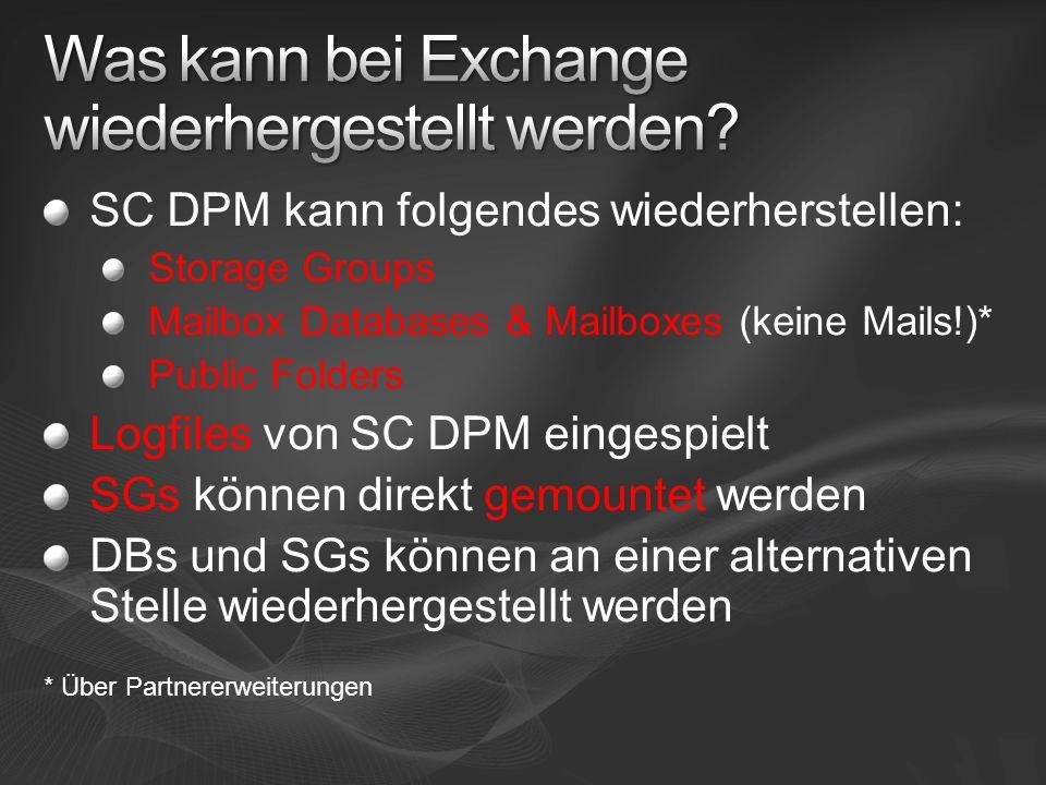 SC DPM kann folgendes wiederherstellen: Storage Groups Mailbox Databases & Mailboxes (keine Mails!)* Public Folders Logfiles von SC DPM eingespielt SGs können direkt gemountet werden DBs und SGs können an einer alternativen Stelle wiederhergestellt werden * Über Partnererweiterungen