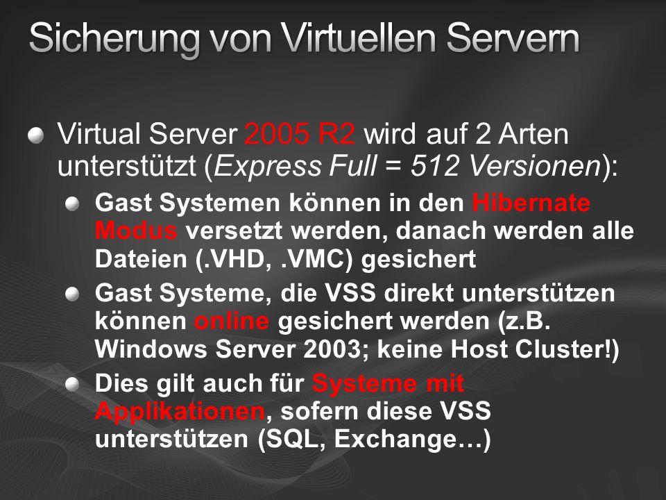 Virtual Server 2005 R2 wird auf 2 Arten unterstützt (Express Full = 512 Versionen): Gast Systemen können in den Hibernate Modus versetzt werden, danach werden alle Dateien (.VHD,.VMC) gesichert Gast Systeme, die VSS direkt unterstützen können online gesichert werden (z.B.