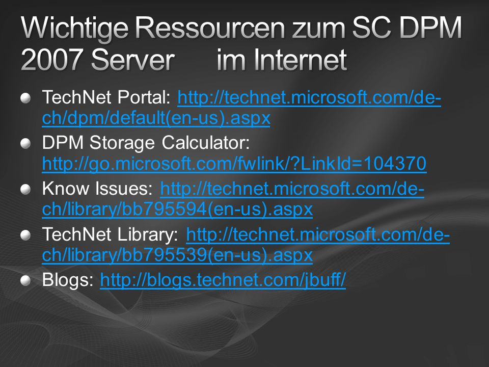 TechNet Portal: http://technet.microsoft.com/de- ch/dpm/default(en-us).aspxhttp://technet.microsoft.com/de- ch/dpm/default(en-us).aspx DPM Storage Calculator: http://go.microsoft.com/fwlink/?LinkId=104370 http://go.microsoft.com/fwlink/?LinkId=104370 Know Issues: http://technet.microsoft.com/de- ch/library/bb795594(en-us).aspxhttp://technet.microsoft.com/de- ch/library/bb795594(en-us).aspx TechNet Library: http://technet.microsoft.com/de- ch/library/bb795539(en-us).aspxhttp://technet.microsoft.com/de- ch/library/bb795539(en-us).aspx Blogs: http://blogs.technet.com/jbuff/http://blogs.technet.com/jbuff/