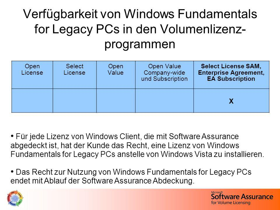 Verfügbarkeit von Windows Fundamentals for Legacy PCs in den Volumenlizenz- programmen Open License Select License Open Value Open Value Company-wide und Subscription Select License SAM, Enterprise Agreement, EA Subscription X Für jede Lizenz von Windows Client, die mit Software Assurance abgedeckt ist, hat der Kunde das Recht, eine Lizenz von Windows Fundamentals for Legacy PCs anstelle von Windows Vista zu installieren.