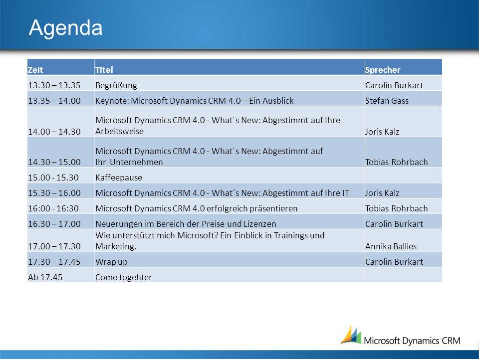 Agenda ZeitTitelSprecher 13.30 – 13.35BegrüßungCarolin Burkart 13.35 – 14.00Keynote: Microsoft Dynamics CRM 4.0 – Ein AusblickStefan Gass 14.00 – 14.30 Microsoft Dynamics CRM 4.0 - What´s New: Abgestimmt auf Ihre ArbeitsweiseJoris Kalz 14.30 – 15.00 Microsoft Dynamics CRM 4.0 - What´s New: Abgestimmt auf Ihr UnternehmenTobias Rohrbach 15.00 - 15.30Kaffeepause 15.30 – 16.00Microsoft Dynamics CRM 4.0 - What´s New: Abgestimmt auf Ihre ITJoris Kalz 16:00 - 16:30Microsoft Dynamics CRM 4.0 erfolgreich präsentierenTobias Rohrbach 16.30 – 17.00Neuerungen im Bereich der Preise und LizenzenCarolin Burkart 17.00 – 17.30 Wie unterstützt mich Microsoft.