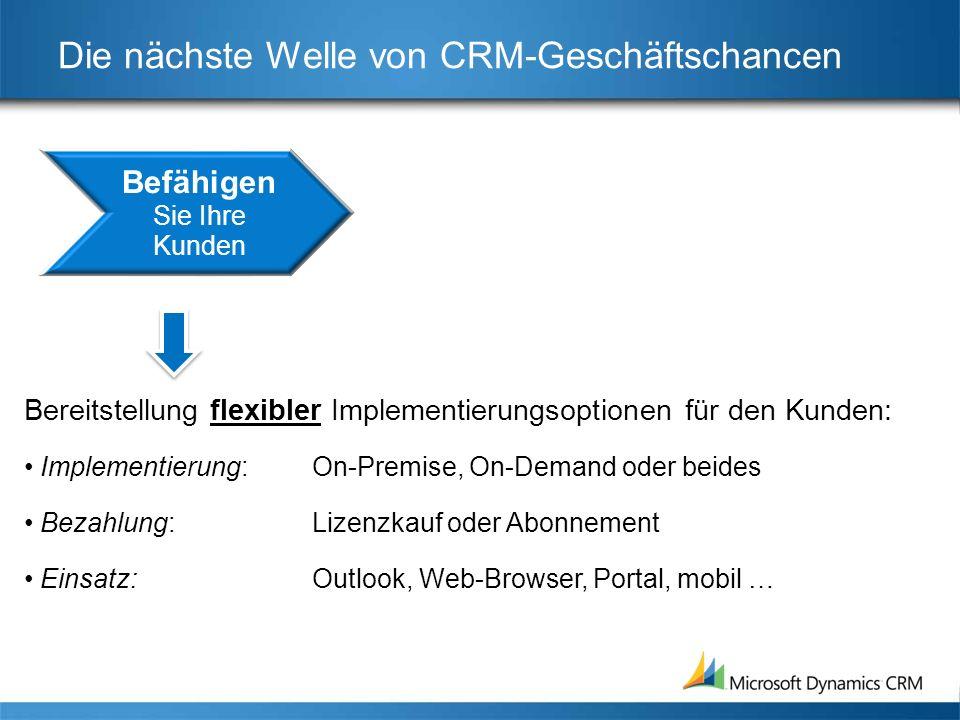 Die nächste Welle von CRM-Geschäftschancen Bereitstellung flexibler Implementierungsoptionen für den Kunden: Implementierung: On-Premise, On-Demand oder beides Bezahlung: Lizenzkauf oder Abonnement Einsatz: Outlook, Web-Browser, Portal, mobil …