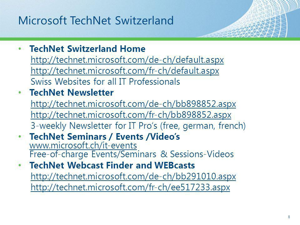 Microsoft TechNet Switzerland TechNet Switzerland Home http://technet.microsoft.com/de-ch/default.aspx http://technet.microsoft.com/fr-ch/default.aspx Swiss Websites for all IT Professionals TechNet Newsletter http://technet.microsoft.com/de-ch/bb898852.aspx http://technet.microsoft.com/fr-ch/bb898852.aspx 3-weekly Newsletter for IT Pros (free, german, french) TechNet Seminars / Events /Videos www.microsoft.ch/it-events Free-of-charge Events/Seminars & Sessions-Videos TechNet Webcast Finder and WEBcasts http://technet.microsoft.com/de-ch/bb291010.aspx http://technet.microsoft.com/fr-ch/ee517233.aspx 8