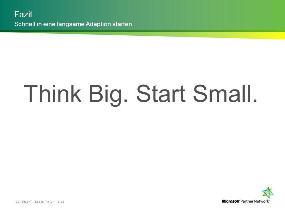 Fazit INSERT PRESENTATION TITLE22 | Schnell in eine langsame Adaption starten Think Big.