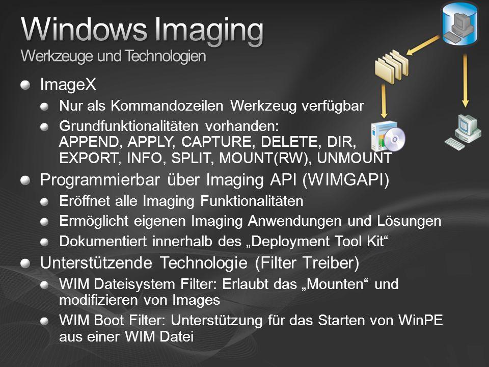 ImageX Nur als Kommandozeilen Werkzeug verfügbar Grundfunktionalitäten vorhanden: APPEND, APPLY, CAPTURE, DELETE, DIR, EXPORT, INFO, SPLIT, MOUNT(RW), UNMOUNT Programmierbar über Imaging API (WIMGAPI) Eröffnet alle Imaging Funktionalitäten Ermöglicht eigenen Imaging Anwendungen und Lösungen Dokumentiert innerhalb des Deployment Tool Kit Unterstützende Technologie (Filter Treiber) WIM Dateisystem Filter: Erlaubt das Mounten und modifizieren von Images WIM Boot Filter: Unterstützung für das Starten von WinPE aus einer WIM Datei