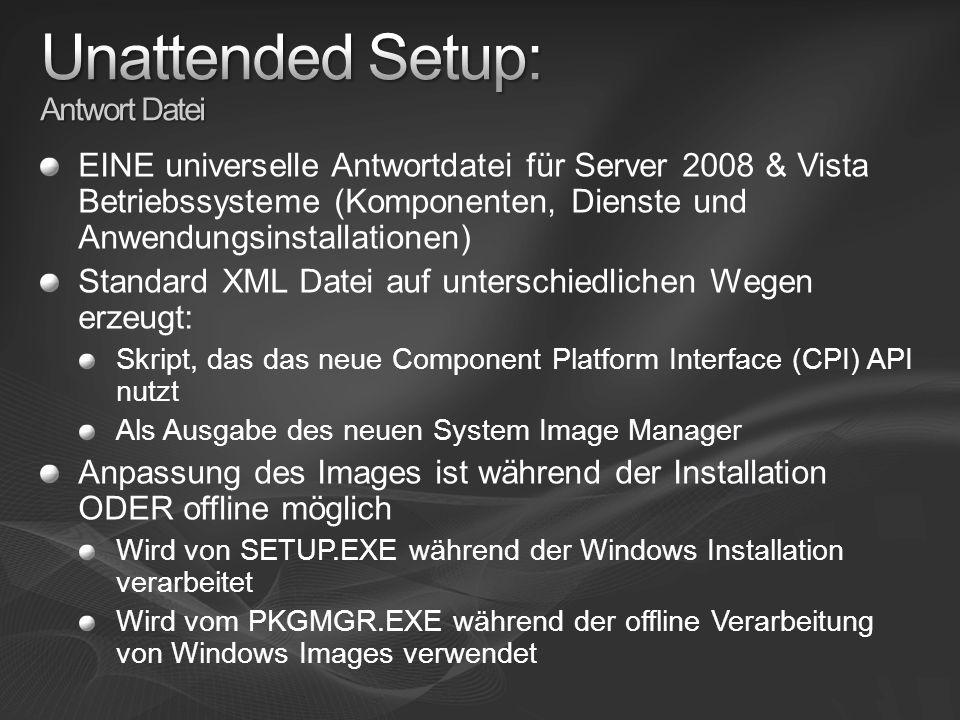 EINE universelle Antwortdatei für Server 2008 & Vista Betriebssysteme (Komponenten, Dienste und Anwendungsinstallationen) Standard XML Datei auf unterschiedlichen Wegen erzeugt: Skript, das das neue Component Platform Interface (CPI) API nutzt Als Ausgabe des neuen System Image Manager Anpassung des Images ist während der Installation ODER offline möglich Wird von SETUP.EXE während der Windows Installation verarbeitet Wird vom PKGMGR.EXE während der offline Verarbeitung von Windows Images verwendet