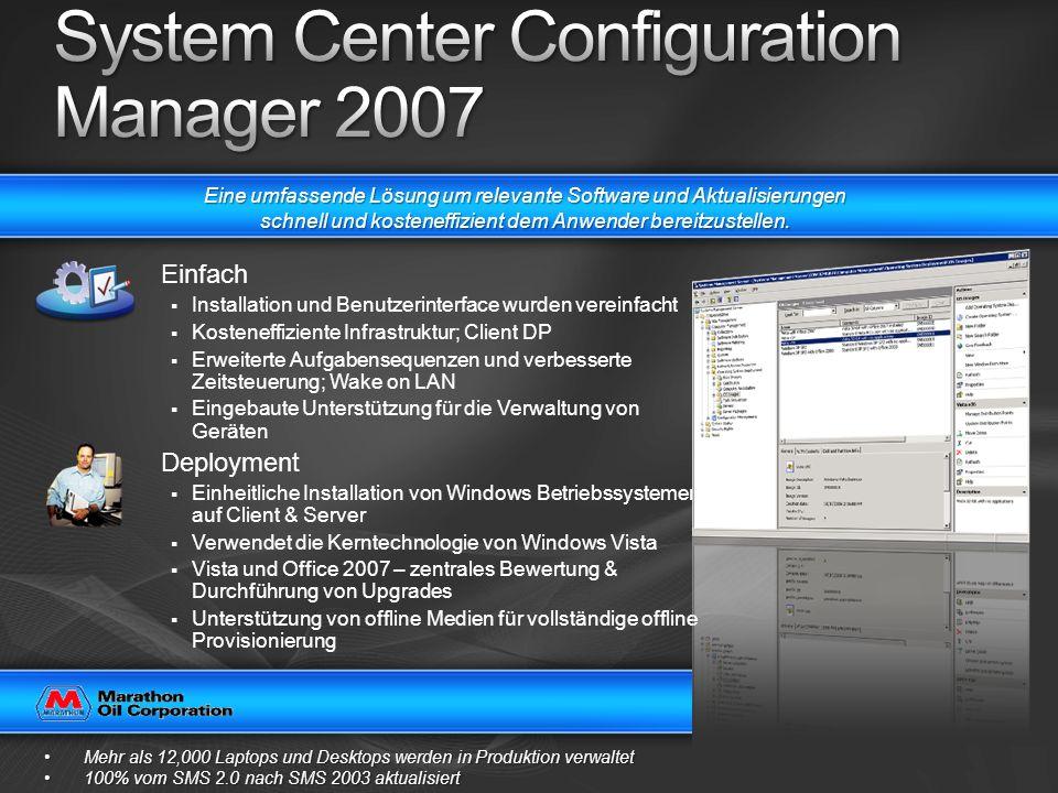 Einfach Installation und Benutzerinterface wurden vereinfacht Kosteneffiziente Infrastruktur; Client DP Erweiterte Aufgabensequenzen und verbesserte Zeitsteuerung; Wake on LAN Eingebaute Unterstützung für die Verwaltung von Geräten Deployment Einheitliche Installation von Windows Betriebssystemen auf Client & Server Verwendet die Kerntechnologie von Windows Vista Vista und Office 2007 – zentrales Bewertung & Durchführung von Upgrades Unterstützung von offline Medien für vollständige offline Provisionierung Mehr als 12,000 Laptops und Desktops werden in Produktion verwaltetMehr als 12,000 Laptops und Desktops werden in Produktion verwaltet 100% vom SMS 2.0 nach SMS 2003 aktualisiert100% vom SMS 2.0 nach SMS 2003 aktualisiert Eine umfassende Lösung um relevante Software und Aktualisierungen schnell und kosteneffizient dem Anwender bereitzustellen.