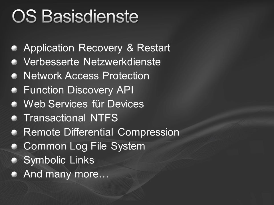 Application Recovery & Restart Verbesserte Netzwerkdienste Network Access Protection Function Discovery API Web Services für Devices Transactional NTFS Remote Differential Compression Common Log File System Symbolic Links And many more…