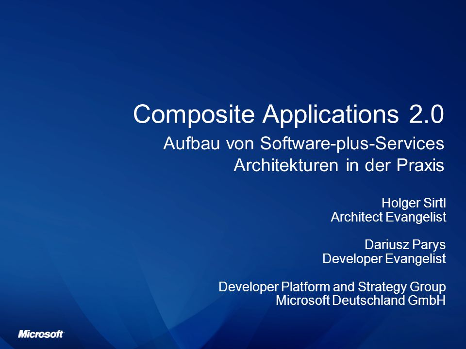 Composite Applications 2.0 Aufbau von Software-plus-Services Architekturen in der Praxis Holger Sirtl Architect Evangelist Dariusz Parys Developer Evangelist Developer Platform and Strategy Group Microsoft Deutschland GmbH