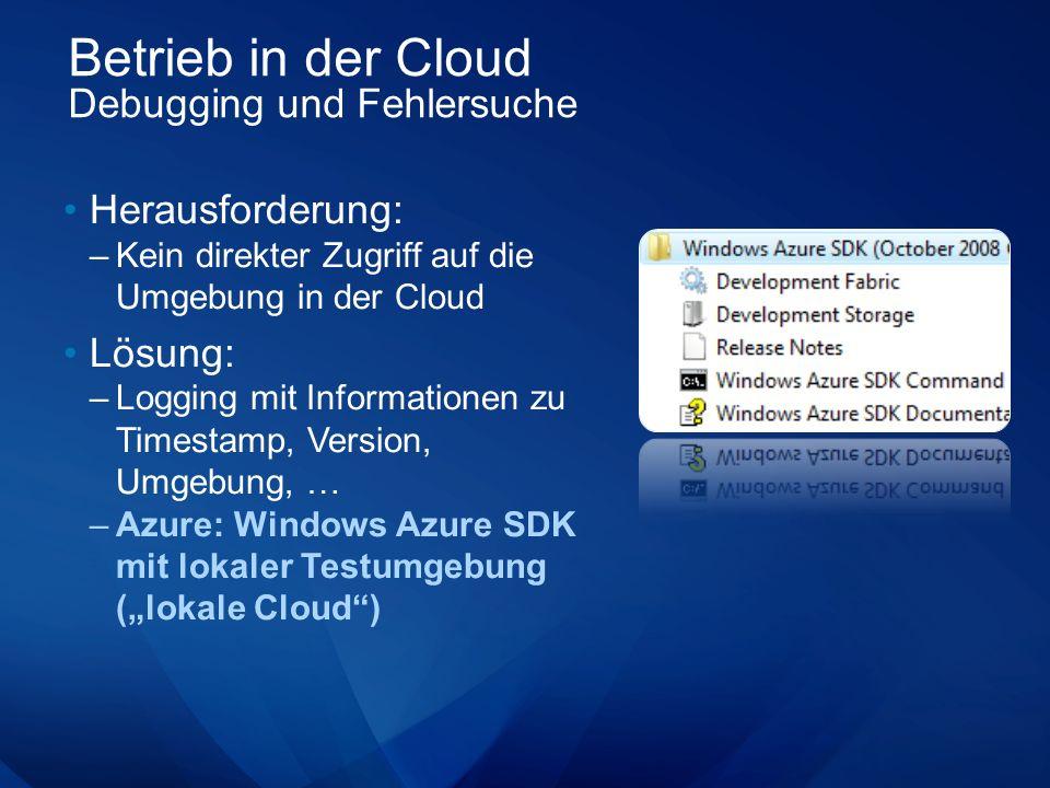 Betrieb in der Cloud Debugging und Fehlersuche Herausforderung: –Kein direkter Zugriff auf die Umgebung in der Cloud Lösung: –Logging mit Informationen zu Timestamp, Version, Umgebung, … –Azure: Windows Azure SDK mit lokaler Testumgebung (lokale Cloud)
