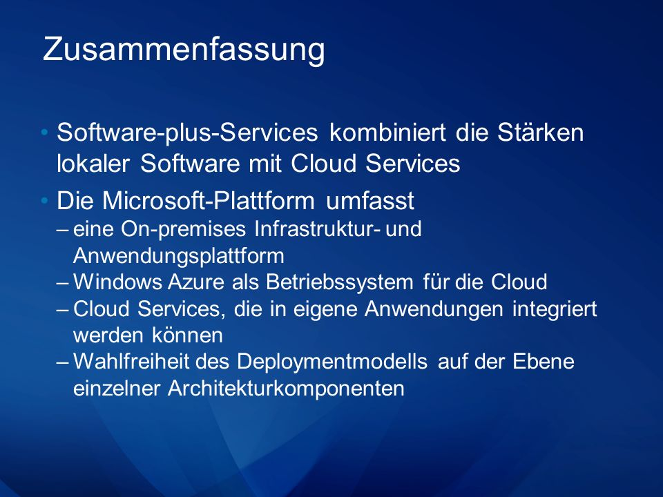 Zusammenfassung Software-plus-Services kombiniert die Stärken lokaler Software mit Cloud Services Die Microsoft-Plattform umfasst –eine On-premises Infrastruktur- und Anwendungsplattform –Windows Azure als Betriebssystem für die Cloud –Cloud Services, die in eigene Anwendungen integriert werden können –Wahlfreiheit des Deploymentmodells auf der Ebene einzelner Architekturkomponenten