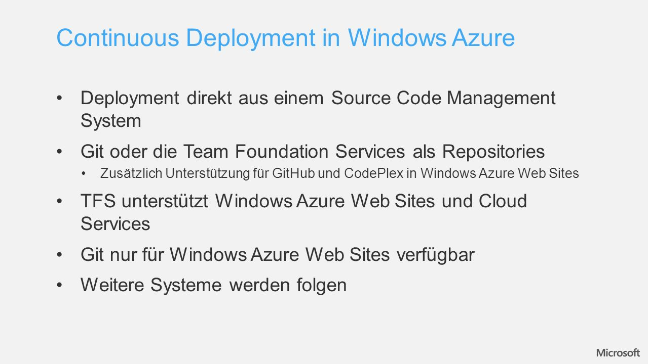 Deployment direkt aus einem Source Code Management System Git oder die Team Foundation Services als Repositories Zusätzlich Unterstützung für GitHub und CodePlex in Windows Azure Web Sites TFS unterstützt Windows Azure Web Sites und Cloud Services Git nur für Windows Azure Web Sites verfügbar Weitere Systeme werden folgen Continuous Deployment in Windows Azure