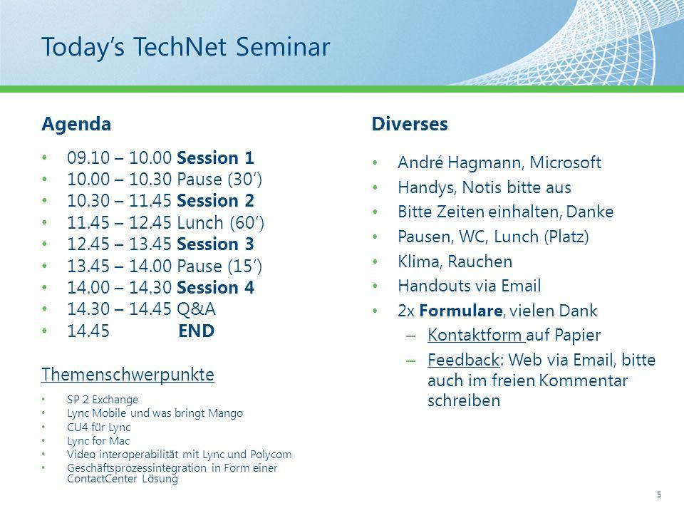 Todays TechNet Seminar AgendaDiverses André Hagmann, Microsoft Handys, Notis bitte aus Bitte Zeiten einhalten, Danke Pausen, WC, Lunch (Platz) Klima, Rauchen Handouts via Email 2x Formulare, vielen Dank – Kontaktform auf Papier – Feedback: Web via Email, bitte auch im freien Kommentar schreiben 5 09.10 – 10.00 Session 1 10.00 – 10.30 Pause (30) 10.30 – 11.45 Session 2 11.45 – 12.45 Lunch (60) 12.45 – 13.45 Session 3 13.45 – 14.00 Pause (15) 14.00 – 14.30 Session 4 14.30 – 14.45 Q&A 14.45END Themenschwerpunkte SP 2 Exchange Lync Mobile und was bringt Mango CU4 für Lync Lync for Mac Video interoperabilität mit Lync und Polycom Geschäftsprozessintegration in Form einer ContactCenter Lösung