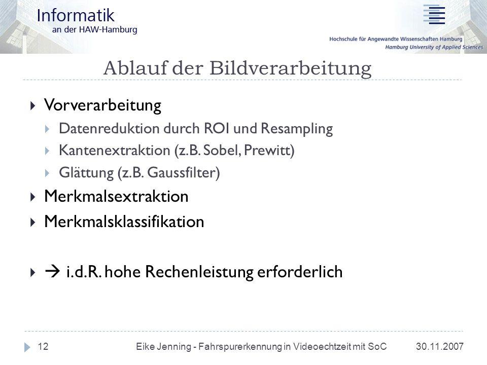 Ablauf der Bildverarbeitung 30.11.2007 Eike Jenning - Fahrspurerkennung in Videoechtzeit mit SoC 12 Vorverarbeitung Datenreduktion durch ROI und Resam