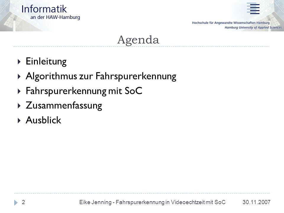 Agenda 30.11.20073 Einleitung Algorithmus zur Fahrspurerkennung Fahrspurerkennung mit SoC Zusammenfassung Ausblick Eike Jenning - Fahrspurerkennung in Videoechtzeit mit SoC