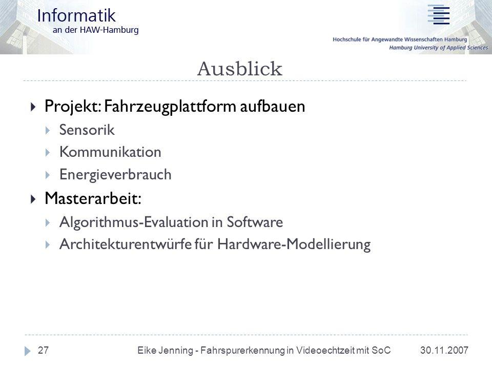 Ausblick 30.11.2007 Eike Jenning - Fahrspurerkennung in Videoechtzeit mit SoC 27 Projekt: Fahrzeugplattform aufbauen Sensorik Kommunikation Energiever