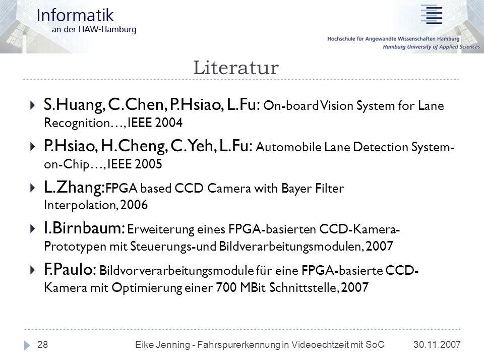 Literatur 30.11.2007 Eike Jenning - Fahrspurerkennung in Videoechtzeit mit SoC 28 S.Huang, C.Chen, P.Hsiao, L.Fu: On-board Vision System for Lane Reco